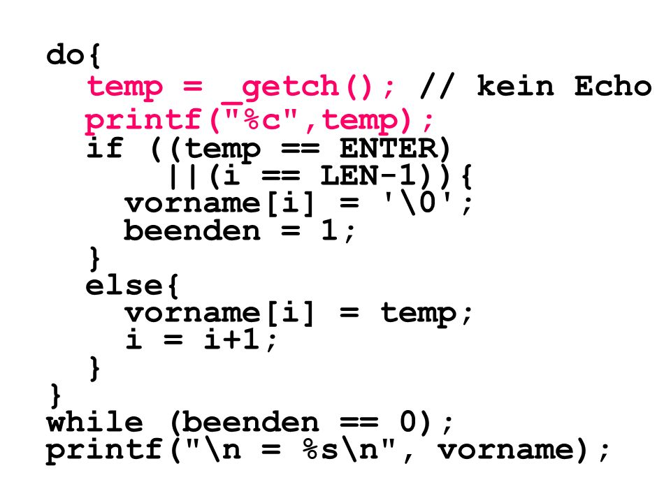 do{ temp = _getch(); // kein Echo. printf( %c ,temp); if ((temp == ENTER) ||(i == LEN-1)){ vorname[i] = \0 ;
